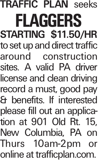 TRAFFIC PLAN seeks FLAGGERS STARTING $11.50/HR to set up and direct traffic around construction sites. A valid PA driver license and clean driving record a must, good pay & benefits. If interested please fill out an application at 901 Old Rt. 15, New Columbia, PA on Thurs 10am-2pm or online at trafficplan.com.