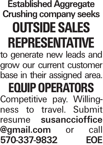 Established Aggregate Crushing company seeks Outside Sales Representative to generate new leads and grow our current customer base in their assigned area. Equip Operators Competitive pay. Willingness to travel. Submit resume susanccioffice @gmail.com or call 570-337-9832 EOE