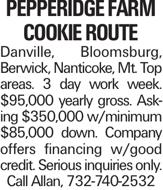 PEPPERIDGE FARM COOKIE ROUTE Danville, Bloomsburg, Berwick, Nanticoke, Mt. Top areas. 3 day work week. $95,000 yearly gross. Asking $350,000 w/minimum $85,000 down. Company offers financing w/good credit. Serious inquiries only. Call Allan, 732-740-2532