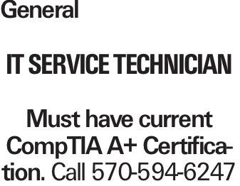 General IT Service Technician Must have current CompTIA A+ Certification. Call 570-594-6247