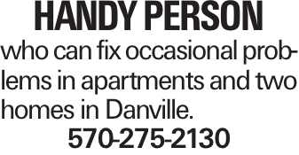 handy person who can fix occasional problems in apartments and two homes in Danville. 570-275-2130