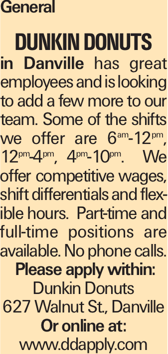 General Dunkin Donuts in Danville has great employees and is looking to add a few more to our team. Some of the shifts we offer are 6am-12pm, 12pm-4pm, 4pm-10pm. We offer competitive wages, shift differentials and flexible hours. Part-time and full-time positions are available. No phone calls. Please apply within: Dunkin Donuts 627 Walnut St., Danville Or online at: www.ddapply.com