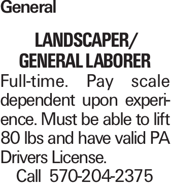 General landscaper/ GENERAL LABORER Full-time. Pay scale dependent upon experience. Must be able to lift 80 lbs and have valid PA Drivers License. Call 570-204-2375
