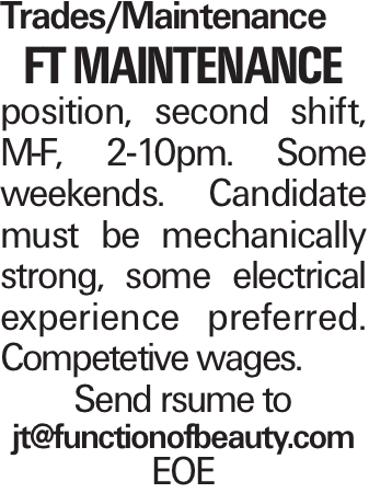 Trades/Maintenance FT Maintenance position, second shift, M-F, 2-10pm. Some weekends. Candidate must be mechanically strong, some electrical experience preferred. Competetive wages. Send rsume to jt@functionofbeauty.com EOE