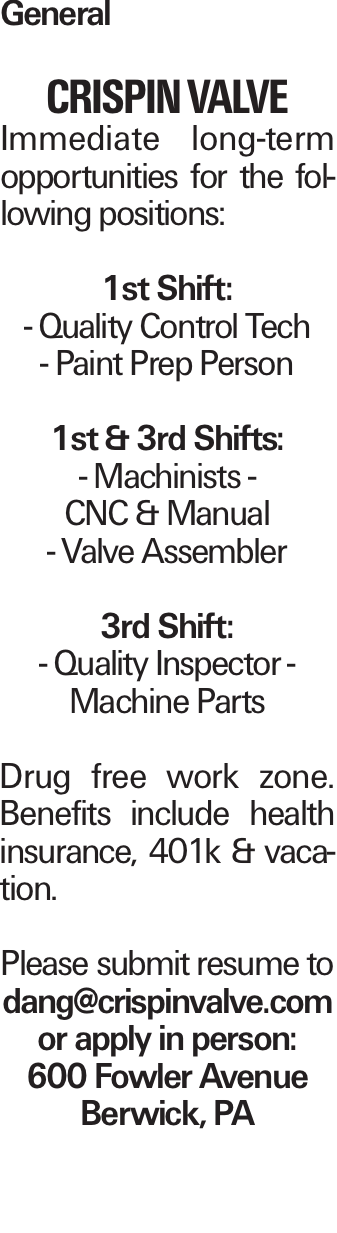 General CRISPIN VALVE Immediate long-term opportunities for the following positions: 1st Shift: - Quality Control Tech - Paint Prep Person 1st & 3rd Shifts: - Machinists - CNC & Manual - Valve Assembler 3rd Shift: - Quality Inspector - Machine Parts Drug free work zone. Benefits include health insurance, 401k & vacation. Please submit resume to dang@crispinvalve.com or apply in person: 600 Fowler Avenue Berwick, PA