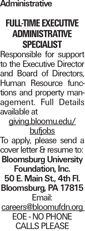 Administrative Full-time executive administrative specialist Responsible for support to the Executive Director and Board of Directors, Human Resource functions and property management. Full Details available at giving.bloomu.edu/ bufjobs To apply, please send a cover letter & resume to: Bloomsburg University Foundation, Inc. 50 E. Main St., 4th Fl. Bloomsburg, PA 17815 Email: careers@bloomufdn.org EOE - NO PHONE CALLS PLEASE