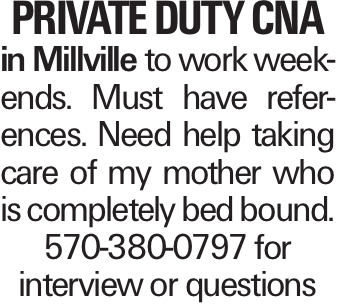 Private duty CNA in Millville to work weekends. Must have references. Need help taking care of my mother who is completely bed bound. 570-380-0797 for interview or questions