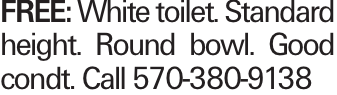 FREE: White toilet. Standard height. Round bowl. Good condt. Call 570-380-9138