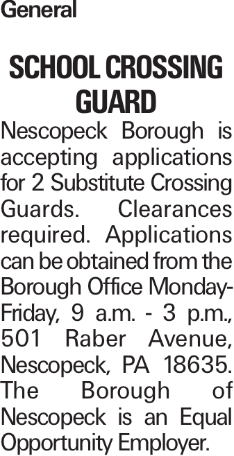 General School Crossing Guard Nescopeck Borough is accepting applications for 2 Substitute Crossing Guards. Clearances required. Applications can be obtained from the Borough Office Monday-Friday, 9 a.m. - 3 p.m., 501 Raber Avenue, Nescopeck, PA 18635. The Borough of Nescopeck is an Equal Opportunity Employer.