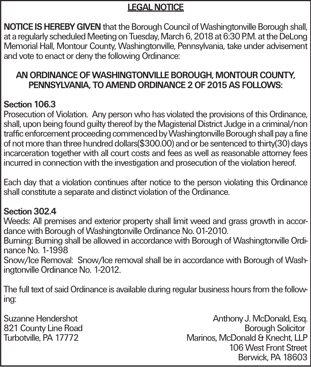 LEGAL NOTICE NOTICE IS HEREBY GIVEN that the Borough Council of Washingtonville Borough shall, at a regularly scheduled Meeting on Tuesday, March 6, 2018 at 6:30 P.M. at the DeLong Memorial Hall, Montour County, Washingtonville, Pennsylvania, take under advisement and vote to enact or deny the following Ordinance: AN ORDINANCE OF WASHINGTONVILLE BOROUGH, MONTOUR COUNTY, PENNSYLVANIA, TO AMEND ORDINANCE 2 OF 2015 AS FOLLOWS: Section 106.3 Prosecution of Violation. Any person who has violated the provisions of this Ordinance, shall, upon being found guilty thereof by the Magisterial District Judge in a criminal/non traffic enforcement proceeding commenced by Washingtonville Borough shall pay a fine of not more than three hundred dollars($300.00) and or be sentenced to thirty(30) days incarceration together with all court costs and fees as well as reasonable attorney fees incurred in connection with the investigation and prosecution of the violation hereof. Each day that a violation continues after notice to the person violating this Ordinance shall constitute a separate and distinct violation of the Ordinance. Section 302.4 Weeds: All premises and exterior property shall limit weed and grass growth in accordance with Borough of Washingtonville Ordinance No. 01-2010. Burning: Burning shall be allowed in accordance with Borough of Washingtonville Ordinance No. 1-1998 Snow/Ice Removal: Snow/Ice removal shall be in accordance with Borough of Washingtonville Ordinance No. 1-2012. The full text of said Ordinance is available during regular business hours from the following: Suzanne Hendershot Anthony J. McDonald, Esq. 821 County Line Road Borough Solicitor Turbotville, PA 17772 Marinos, McDonald & Knecht, LLP 106 West Front Street Berwick, PA 18603