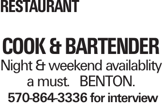 Restaurant COOK & Bartender Night & weekend availablity a must. BENTON. 570-864-3336 for interview