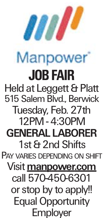 JOBFAIR Held at Leggett & Platt 515 Salem Blvd., Berwick Tuesday, Feb. 27th 12PM - 4:30PM general laborer 1st &2nd Shifts Pay varies depending on shift Visit manpower.com call 570-450-6301 or stop by to apply!! Equal Opportunity Employer