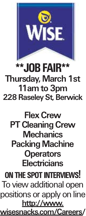 **JOBFAIR** Thursday, March 1st 11am to 3pm 228 Raseley St, Berwick Flex Crew PT Cleaning Crew Mechanics Packing Machine Operators Electricians on the spot interviews! To view additional open positions or apply on line http://www. wisesnacks.com/Careers/