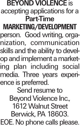 Beyond Violence is accepting applications for a Part-Time marketing/development person. Good writing, organization, communication skills and the ability to develop and implement a marketing plan including social media. Three years experience is preferred. Send resume to Beyond Violence Inc., 1612 Walnut Street Berwick, PA 18603. EOE. No phone calls please.