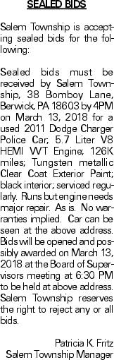 SEALED BIDS Salem Township is accepting sealed bids for the following: Sealed bids must be received by Salem Township, 38 Bomboy Lane, Berwick, PA 18603 by 4PM on March 13, 2018 for a used 2011 Dodge Charger Police Car; 5.7 Liter V8 HEMI VVT Engine; 126K miles; Tungsten metallic Clear Coat Exterior Paint; black interior; serviced regularly. Runs but engine needs major repair. As is. No warranties implied. Car can be seen at the above address. Bids will be opened and possibly awarded on March 13, 2018 at the Board of Supervisors meeting at 6:30 PM to be held at above address. Salem Township reserves the right to reject any or all bids. Patricia K. Fritz Salem Township Manager