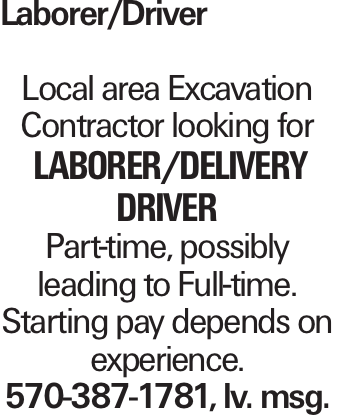 Laborer/Driver Local area Excavation Contractor looking for laborer/delivery driver Part-time, possibly leading to Full-time. Starting pay depends on experience. 570-387-1781, lv. msg.