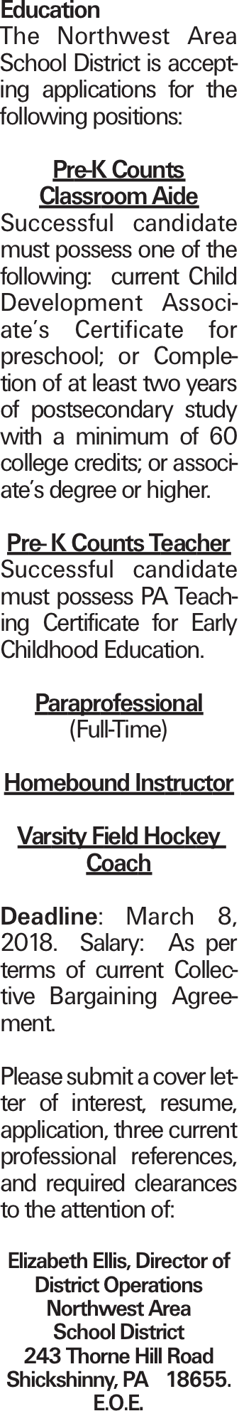 Education The Northwest Area School District is accepting applications for the following positions: Pre-K Counts Classroom Aide Successful candidate must possess one of the following: current Child Development Associate's Certificate for preschool; or Completion of at least two years of postsecondary study with a minimum of 60 college credits; or associate's degree or higher. Pre- K Counts Teacher Successful candidate must possess PA Teaching Certificate for Early Childhood Education. Paraprofessional (Full-Time) Homebound Instructor Varsity Field Hockey Coach Deadline: March 8, 2018. Salary:  As per terms of current Collective Bargaining Agreement. Please submit a cover letter of interest, resume, application, three current professional references, and required clearances to the attention of: Elizabeth Ellis, Director of District Operations Northwest Area School District 243 Thorne Hill Road Shickshinny, PA  18655.  E.O.E.