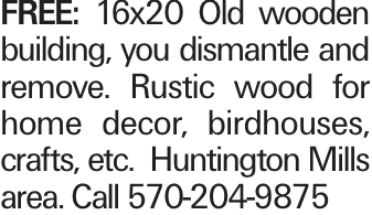 FREE: 16x20 Old wooden building, you dismantle and remove. Rustic wood for home decor, birdhouses, crafts, etc. Huntington Mills area. Call 570-204-9875