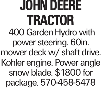 John DeerE Tractor 400 GardenHydro with power steering. 60in. mower deck w/ shaft drive. Kohler engine. Power angle snow blade. $1800 for package. 570-458-5478