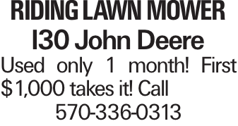 RIDING LAWN MOWER I30 John Deere Used only 1 month! First $1,000 takes it! Call 570-336-0313
