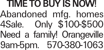 TIME TO BUY IS NOW! Abandoned mfg. homes 4Sale. Only $100-$500 Need a family! Orangeville 9am-5pm. 570-380-1063