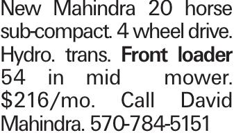 New Mahindra 20 horse sub-compact. 4 wheel drive. Hydro. trans. Front loader 54 in mid mower. $216/mo. Call David Mahindra. 570-784-5151