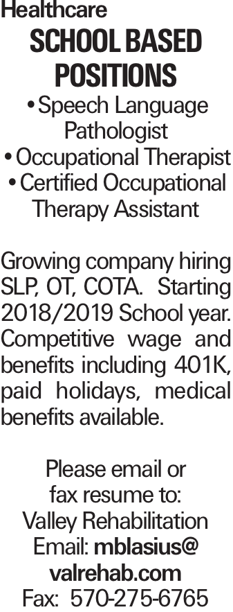 Healthcare School Based Positions --Speech Language Pathologist --Occupational Therapist --Certified Occupational Therapy Assistant Growing company hiring SLP, OT, COTA. Starting 2018/2019 School year. Competitive wage and benefits including 401K, paid holidays, medical benefits available. Please email or fax resume to: Valley Rehabilitation Email: mblasius@ valrehab.com Fax: 570-275-6765