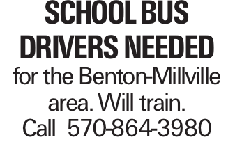 SCHOOL BUS DRIVERS NEEDED for the Benton-Millville area. Will train. Call 570-864-3980
