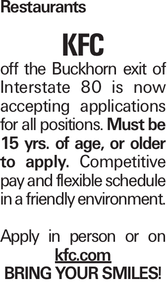Restaurants KFC off the Buckhorn exit of Interstate 80 is now accepting applications for all positions. Must be 15 yrs. of age, or older to apply. Competitive pay and flexible schedule in a friendly environment. Apply in person or on kfc.com Bring your smiles!