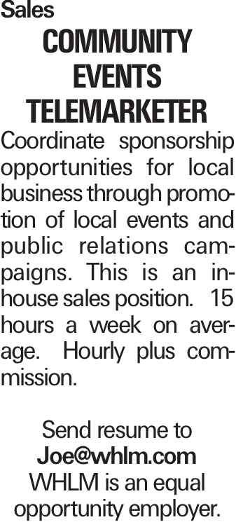 Sales Community Events Telemarketer Coordinate sponsorship opportunities for local business through promotion of local events and public relations campaigns. This is an in-house sales position. 15 hours a week on average. Hourly plus commission. Send resume to Joe@whlm.com WHLM is an equal opportunity employer.