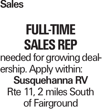 Sales Full-Time Sales Rep needed for growing dealership. Apply within: Susquehanna RV Rte 11, 2 miles South of Fairground