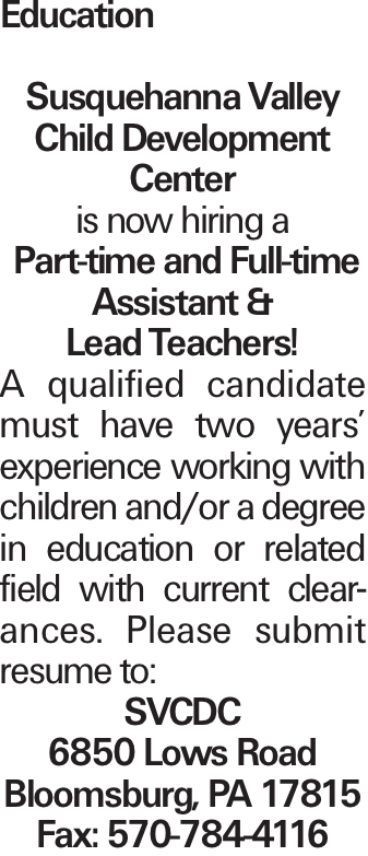 Education Susquehanna Valley Child Development Center is now hiring a Part-time and Full-time Assistant & Lead Teachers! A qualified candidate must have two years' experience working with children and/or a degree in education or related field with current clearances. Please submit resume to: SVCDC 6850 Lows Road Bloomsburg, PA 17815 Fax: 570-784-4116