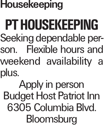 Housekeeping PT Housekeeping Seeking dependable person. Flexible hours and weekend availability a plus. Apply in person Budget Host Patriot Inn 6305 Columbia Blvd. Bloomsburg
