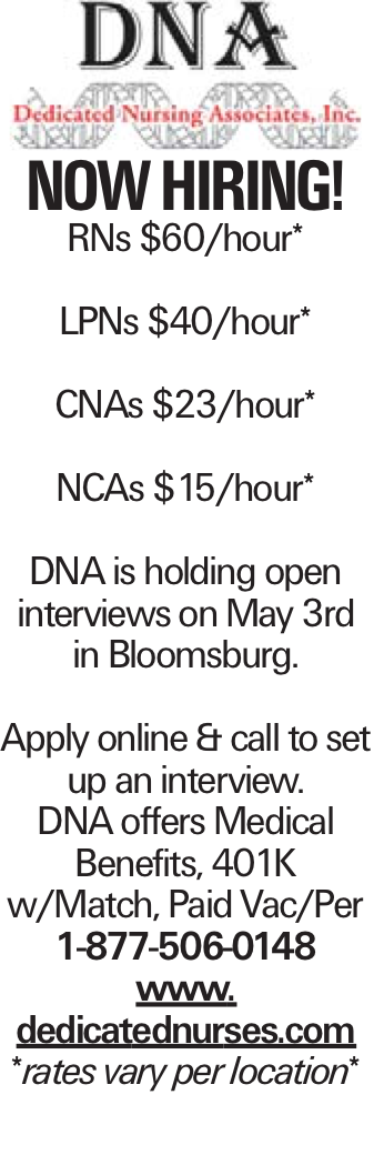 Now Hiring! RNs $60/hour* LPNs $40/hour* CNAs $23/hour* NCAs $15/hour* DNA is holding open interviews on May 3rd in Bloomsburg. Apply online & call to set up an interview. DNA offers Medical Benefits, 401K w/Match, Paid Vac/Per 1-877-506-0148 www. dedicatednurses.com *rates vary per location*