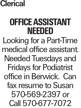 Clerical Office Assistant Needed Looking for a Part-Time medical office assistant. Needed Tuesdays and Fridays for Podiatrist office in Berwick. Can fax resume to Susan 570-569-2397 or Call 570-677-7072