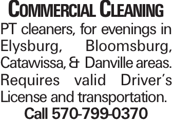Commercial Cleaning PT cleaners, for evenings in Elysburg, Bloomsburg, Catawissa, & Danville areas. Requires valid Driver's License and transportation. Call 570-799-0370