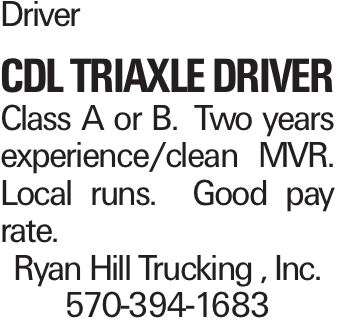 Driver CDL Triaxle Driver Class A or B. Two years experience/clean MVR. Local runs. Good pay rate. Ryan Hill Trucking , Inc. 570-394-1683
