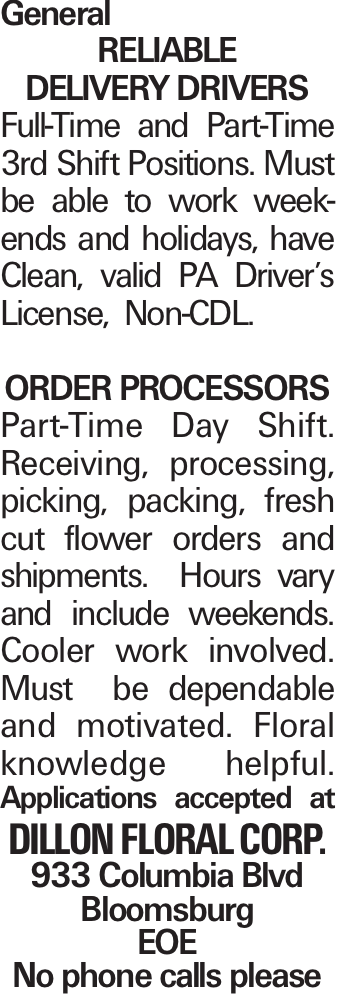 General Reliable Delivery drivers Full-Time and Part-Time 3rd Shift Positions. Must be able to work weekends and holidays, have Clean, valid PA Driver's License, Non-CDL. Order Processors Part-Time Day Shift. Receiving, processing, picking, packing, fresh cut flower orders and shipments. Hours vary and include weekends. Cooler work involved. Must be dependable and motivated. Floral knowledge helpful. Applications accepted at Dillon Floral Corp. 933 Columbia Blvd Bloomsburg EOE No phone calls please