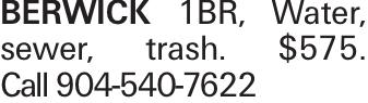BERWICK 1BR, Water, sewer, trash. $575. Call 904-540-7622