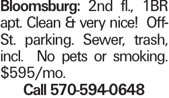 Bloomsburg: 2nd fl., 1BR apt. Clean & very nice! Off-St. parking. Sewer, trash, incl. No pets or smoking. $595/mo. Call 570-594-0648