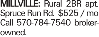 MILLVILLE: Rural 2BR apt. Spruce Run Rd. $525 / mo Call 570-784-7540 broker-owned.