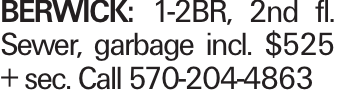 BERWICK: 1-2BR, 2nd fl. Sewer, garbage incl. $525 + sec. Call 570-204-4863