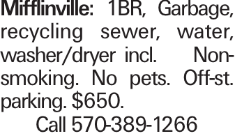 Mifflinville: 1BR, Garbage, recycling sewer, water, washer/dryer incl. Non-smoking. No pets. Off-st. parking. $650. Call 570-389-1266
