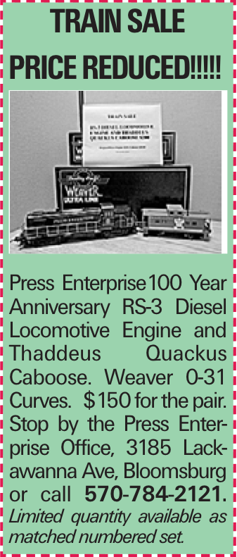 TRAIN SALE PRICE reduced!!!!! Press Enterprise100 Year Anniversary RS-3 Diesel Locomotive Engine and Thaddeus Quackus Caboose. Weaver 0-31 Curves. $150 for the pair. Stop by the Press Enterprise Office, 3185 Lackawanna Ave, Bloomsburg or call 570-784-2121. Limited quantity available as matched numbered set.