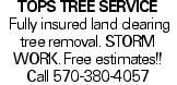 Tops Tree Service Fully insured land clearing tree removal. storm work. Free estimates!! Call 570-380-4057
