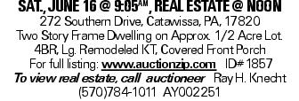 sat., june 16 @ 9:05aM, real estate @ noon 272 Southern Drive, Catawissa, PA, 17820 Two Story Frame Dwelling on Approx. 1/2 Acre Lot. 4BR, Lg. Remodeled KT, Covered Front Porch For full listing: www.auctionzip.com ID#1857 To view real estate, call auctioneer Ray H. Knecht (570)784-1011 AY002251