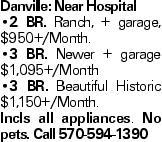 Danville: Near Hospital --2 BR. Ranch, + garage, $950+/Month. --3 BR. Newer + garage $1,095+/Month --3 BR. Beautiful Historic $1,150+/Month. Incls all appliances. No pets. Call 570-594-1390