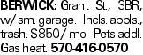 BERWICK: Grant St., 3BR, w/ sm. garage. Incls. appls., trash. $850/ mo. Pets addl. Gas heat. 570-416-0570