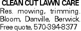 CLEAN CUT LAWN CARE Res. mowing, trimming. Bloom, Danville, Berwick. Free quote, 570-394-8377