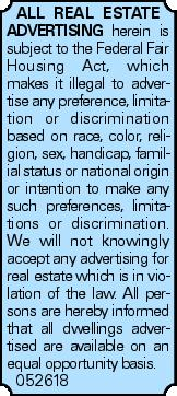 All real estate advertising herein is subject to the Federal Fair Housing Act, which makes it illegal to advertise any preference, limitation or discrimination based on race, color, religion, sex, handicap, familial status or national origin or intention to make any such preferences, limitations or discrimination. We will not knowingly accept any advertising for real estate which is in violation of the law. All persons are hereby informed that all dwellings advertised are available on an equal opportunity basis. 052618